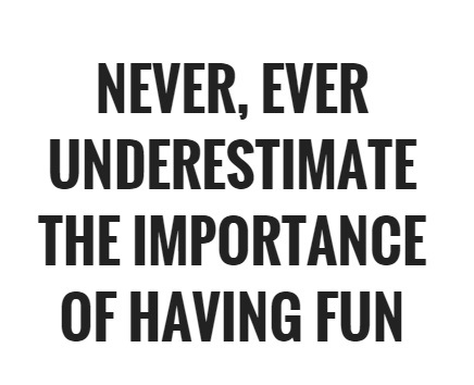 never-ever-underestimate-the-importance-of-having-fun-quote-1